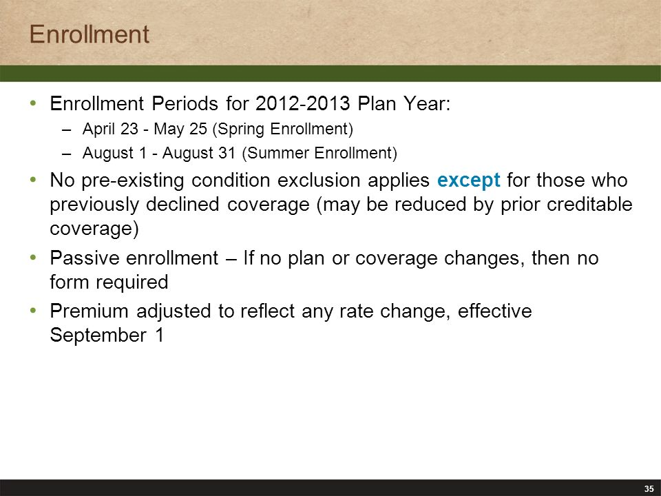 35 Enrollment Enrollment Periods for 2012-2013 Plan Year: –April 23 - May 25 (Spring Enrollment) –August 1 - August 31 (Summer Enrollment) No pre-existing condition exclusion applies except for those who previously declined coverage (may be reduced by prior creditable coverage) Passive enrollment – If no plan or coverage changes, then no form required Premium adjusted to reflect any rate change, effective September 1