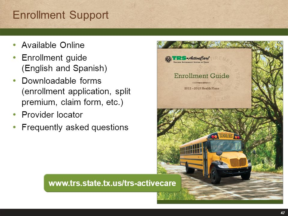 47 Enrollment Support Available Online Enrollment guide (English and Spanish) Downloadable forms (enrollment application, split premium, claim form, etc.) Provider locator Frequently asked questions www.trs.state.tx.us/trs-activecare