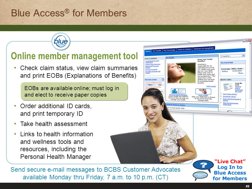 49 Online member management tool Check claim status, view claim summaries and print EOBs (Explanations of Benefits) Order additional ID cards, and print temporary ID Take health assessment Links to health information and wellness tools and resources, including the Personal Health Manager Send secure e-mail messages to BCBS Customer Advocates available Monday thru Friday, 7 a.m.