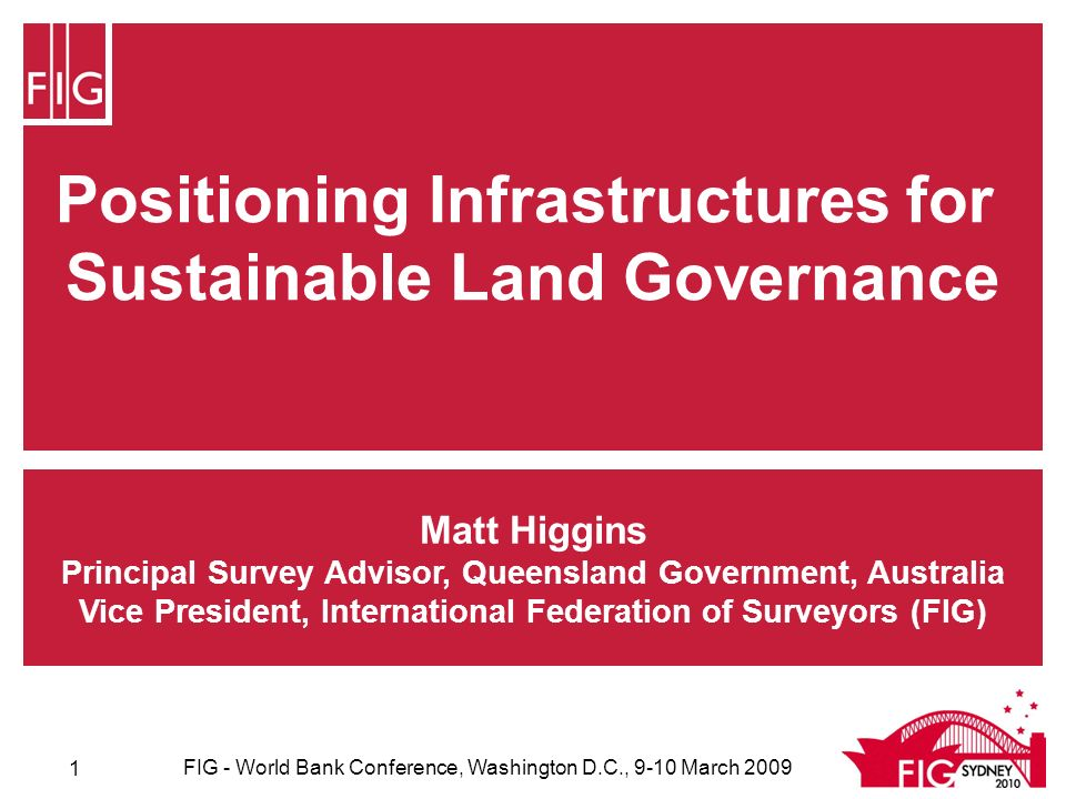 Positioning Infrastructures for Sustainable Land Governance Matt Higgins Principal Survey Advisor, Queensland Government, Australia Vice President, International Federation of Surveyors (FIG) FIG - World Bank Conference, Washington D.C., 9-10 March 2009 1