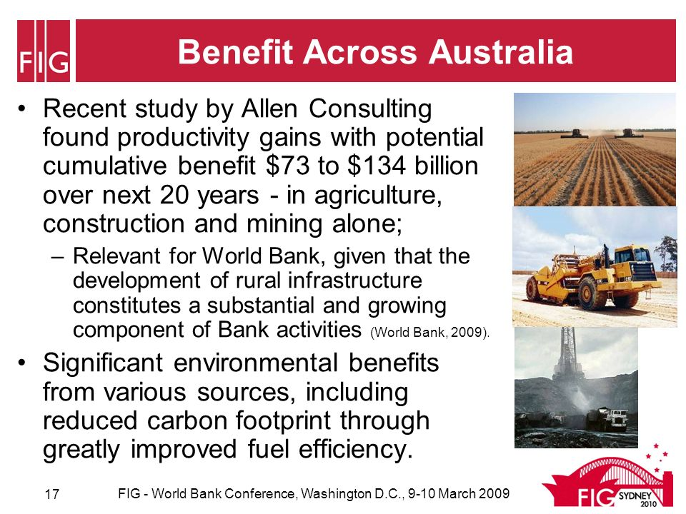Benefit Across Australia Recent study by Allen Consulting found productivity gains with potential cumulative benefit $73 to $134 billion over next 20 years - in agriculture, construction and mining alone; –Relevant for World Bank, given that the development of rural infrastructure constitutes a substantial and growing component of Bank activities (World Bank, 2009).