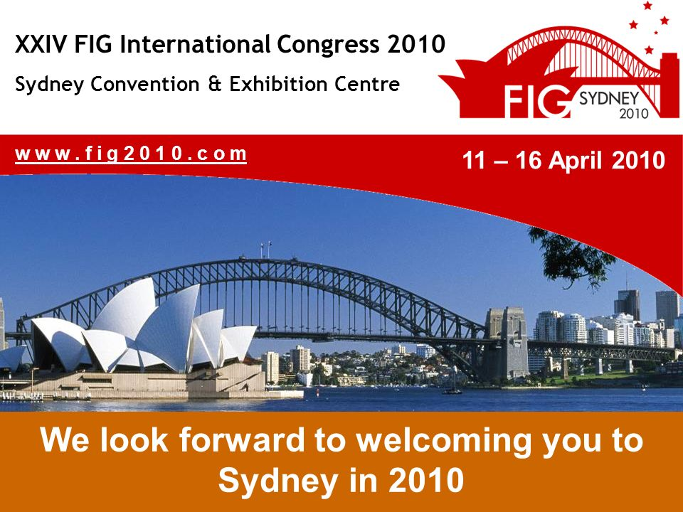 XXIV FIG International Congress 2010 Sydney Convention & Exhibition Centre 11 th – 16 th April 2010 www.fig2010.c om 11 – 16 April 2010 We look forward to welcoming you to Sydney in 2010