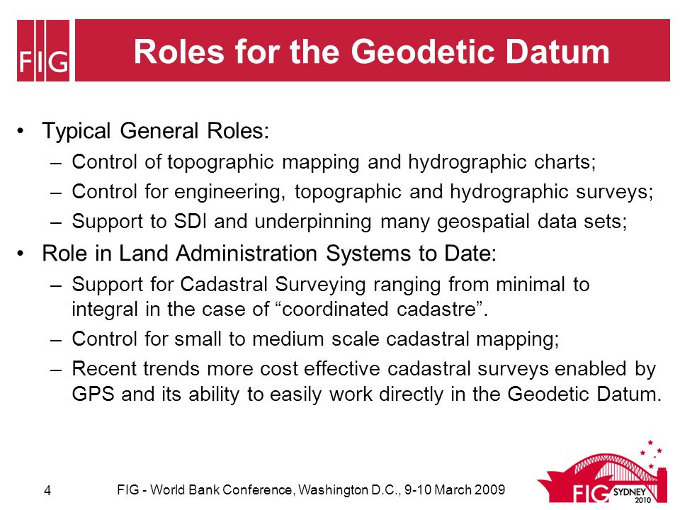 Roles for the Geodetic Datum Typical General Roles: –Control of topographic mapping and hydrographic charts; –Control for engineering, topographic and hydrographic surveys; –Support to SDI and underpinning many geospatial data sets; Role in Land Administration Systems to Date: –Support for Cadastral Surveying ranging from minimal to integral in the case of coordinated cadastre.