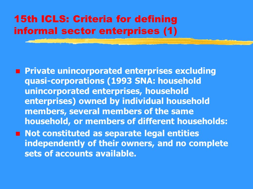 15th ICLS: Criteria for defining informal sector enterprises (1) n Private unincorporated enterprises excluding quasi-corporations (1993 SNA: household unincorporated enterprises, household enterprises) owned by individual household members, several members of the same household, or members of different households: n Not constituted as separate legal entities independently of their owners, and no complete sets of accounts available.