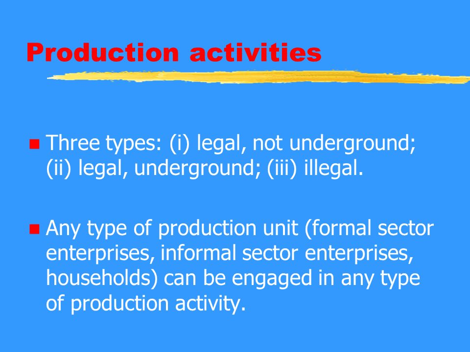 Production activities n Three types: (i) legal, not underground; (ii) legal, underground; (iii) illegal. n Any type of production unit (formal sector
