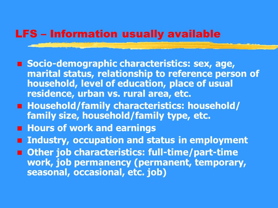 LFS – Information usually available n Socio-demographic characteristics: sex, age, marital status, relationship to reference person of household, leve