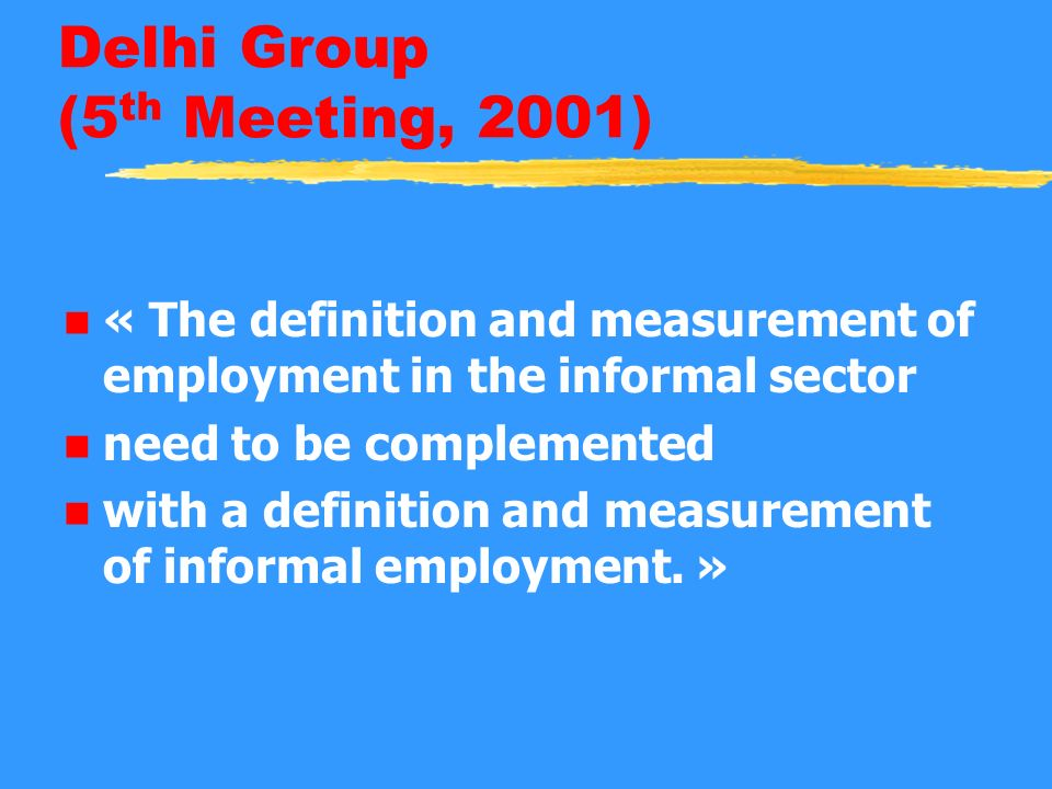 Delhi Group (5 th Meeting, 2001) n « The definition and measurement of employment in the informal sector n need to be complemented n with a definition and measurement of informal employment.