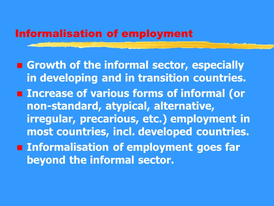 Informalisation of employment n Growth of the informal sector, especially in developing and in transition countries. n Increase of various forms of in