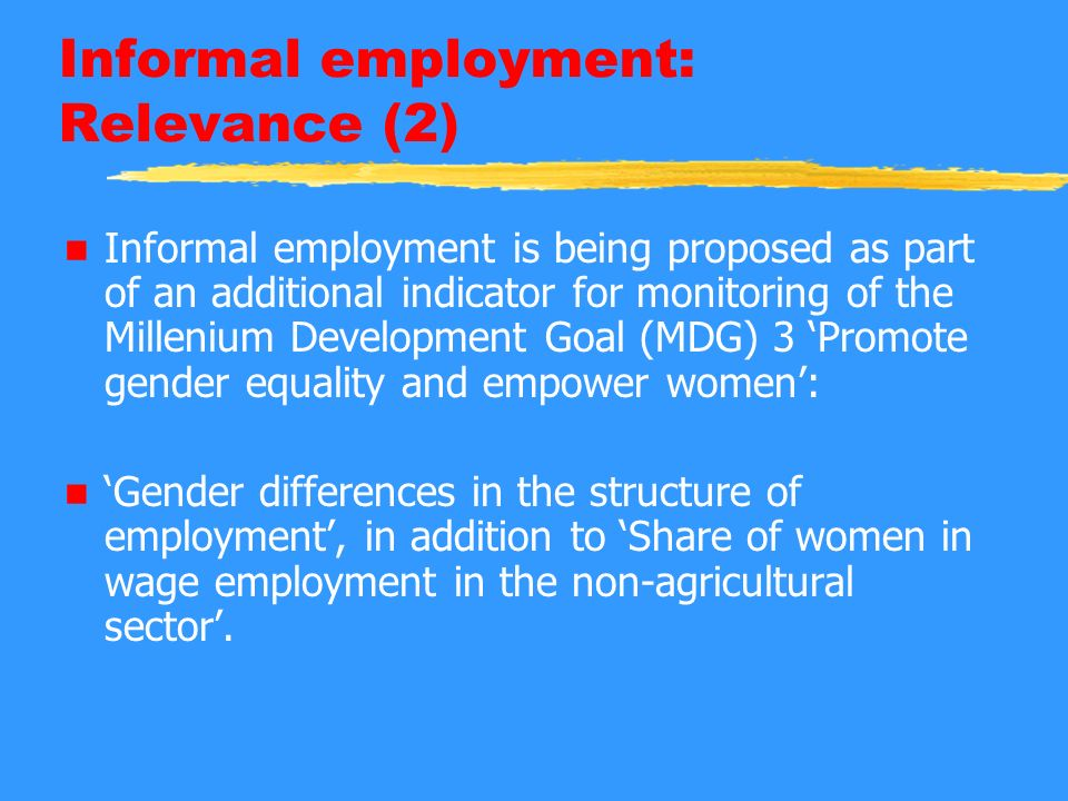 Informal employment: Relevance (2) n Informal employment is being proposed as part of an additional indicator for monitoring of the Millenium Development Goal (MDG) 3 Promote gender equality and empower women: n Gender differences in the structure of employment, in addition to Share of women in wage employment in the non-agricultural sector.