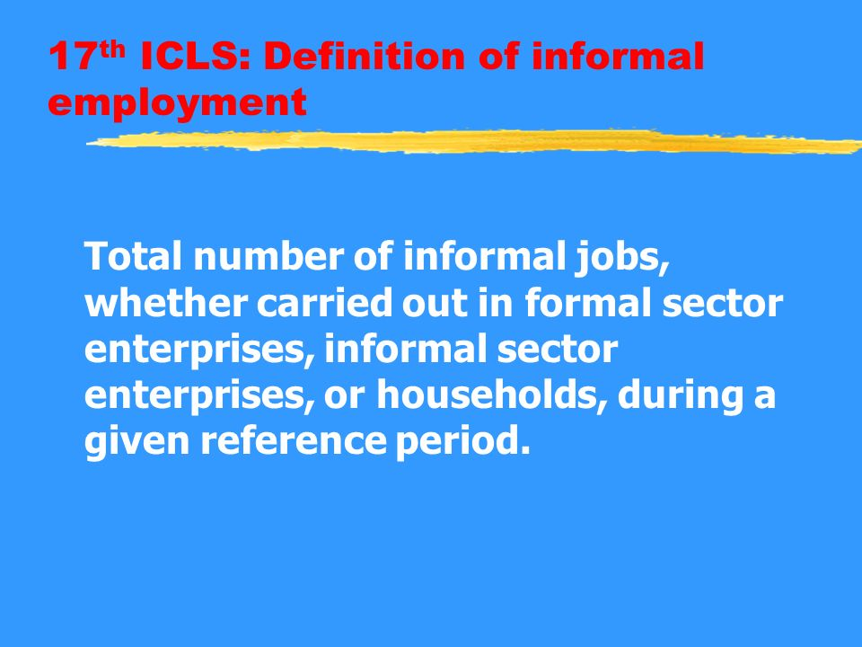 17 th ICLS: Definition of informal employment Total number of informal jobs, whether carried out in formal sector enterprises, informal sector enterprises, or households, during a given reference period.