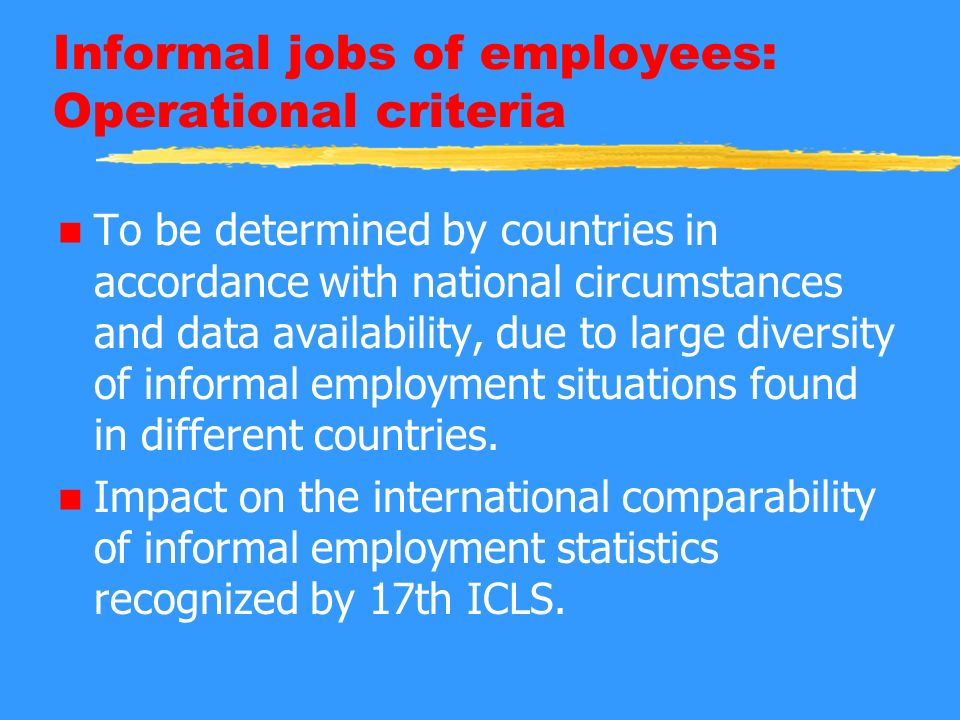 Informal jobs of employees: Operational criteria n To be determined by countries in accordance with national circumstances and data availability, due to large diversity of informal employment situations found in different countries.