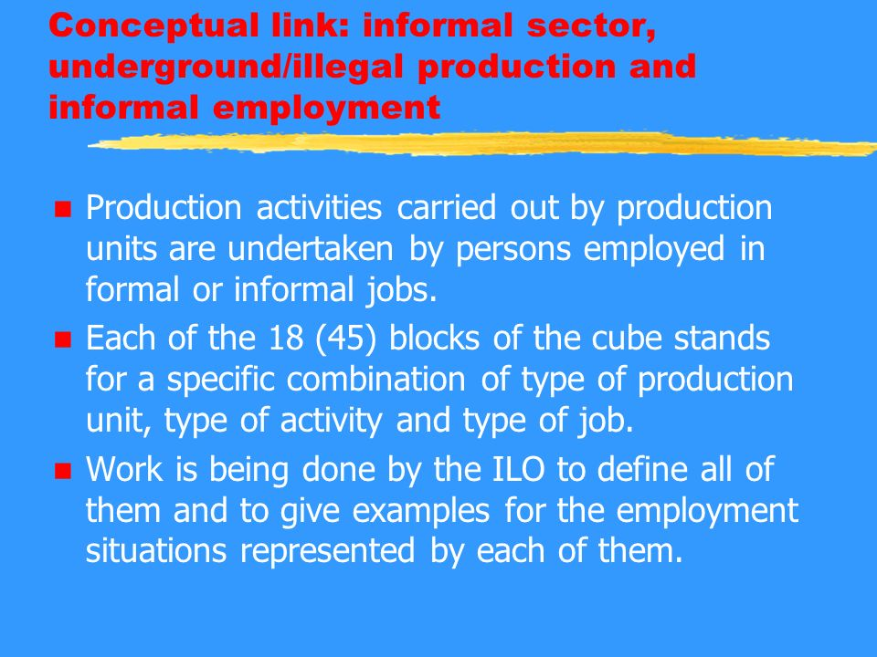 Conceptual link: informal sector, underground/illegal production and informal employment n Production activities carried out by production units are undertaken by persons employed in formal or informal jobs.