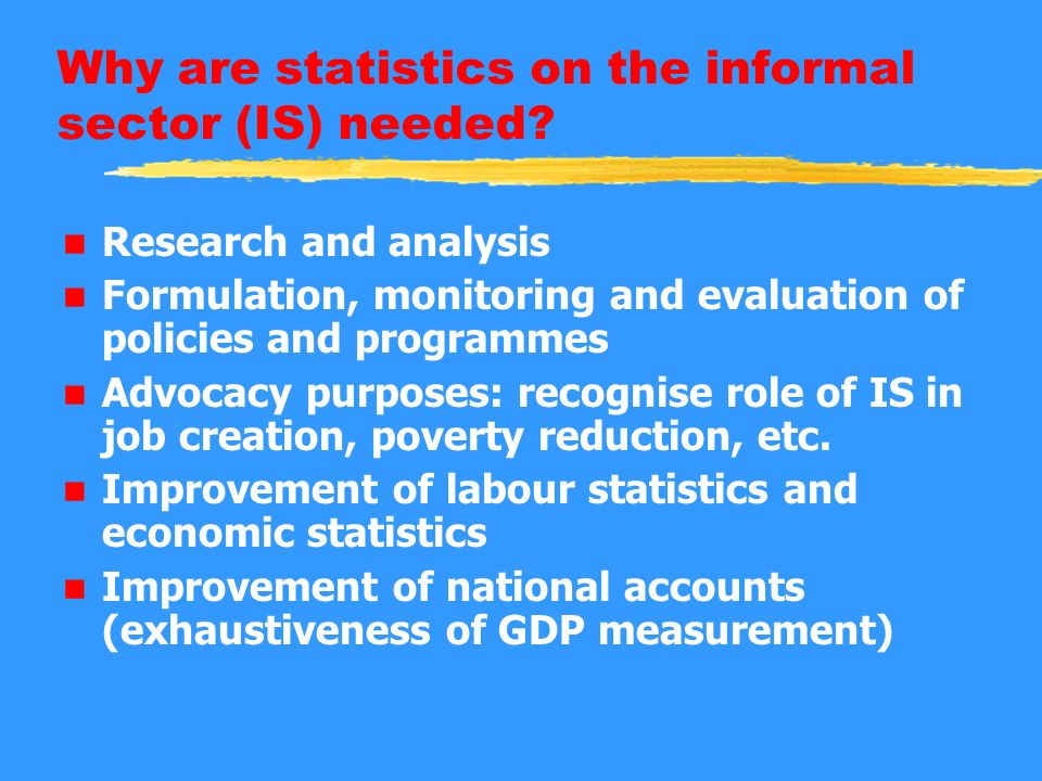 Why are statistics on the informal sector (IS) needed? n Research and analysis n Formulation, monitoring and evaluation of policies and programmes n A