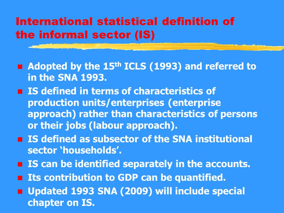 International statistical definition of the informal sector (IS) n Adopted by the 15 th ICLS (1993) and referred to in the SNA 1993.