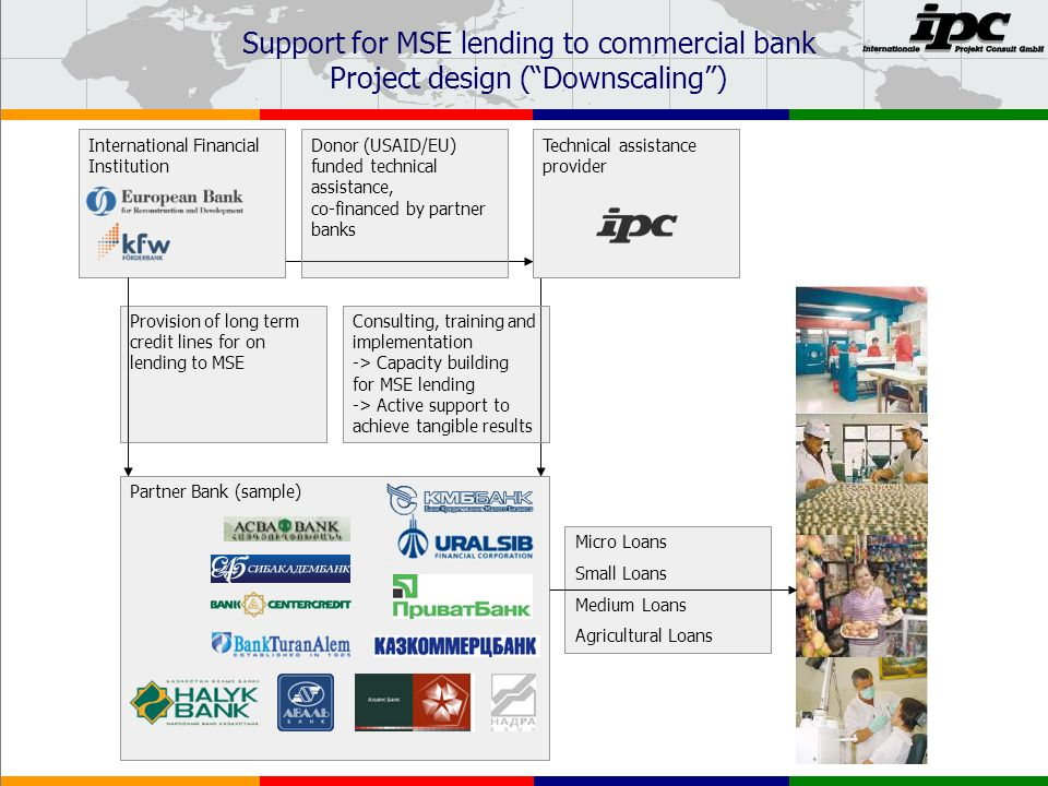 Support for MSE lending to commercial bank Project design (Downscaling) International Financial Institution Donor (USAID/EU) funded technical assistance, co-financed by partner banks Technical assistance provider Consulting, training and implementation -> Capacity building for MSE lending -> Active support to achieve tangible results Provision of long term credit lines for on lending to MSE Partner Bank (sample) Micro Loans Small Loans Medium Loans Agricultural Loans