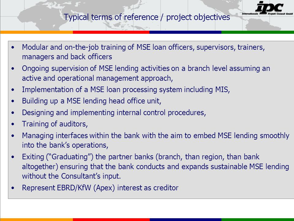 Typical terms of reference / project objectives Modular and on-the-job training of MSE loan officers, supervisors, trainers, managers and back officers Ongoing supervision of MSE lending activities on a branch level assuming an active and operational management approach, Implementation of a MSE loan processing system including MIS, Building up a MSE lending head office unit, Designing and implementing internal control procedures, Training of auditors, Managing interfaces within the bank with the aim to embed MSE lending smoothly into the banks operations, Exiting (Graduating) the partner banks (branch, than region, than bank altogether) ensuring that the bank conducts and expands sustainable MSE lending without the Consultants input.