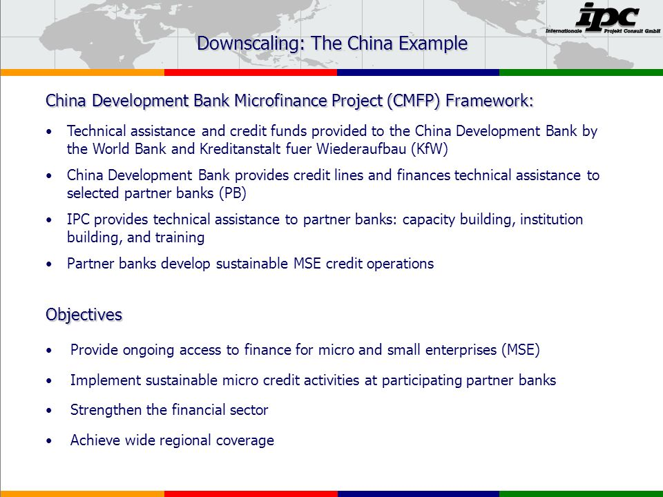 Downscaling: The China Example Provide ongoing access to finance for micro and small enterprises (MSE) Implement sustainable micro credit activities at participating partner banks Strengthen the financial sector Achieve wide regional coverage Objectives China Development Bank Microfinance Project (CMFP) Framework: Technical assistance and credit funds provided to the China Development Bank by the World Bank and Kreditanstalt fuer Wiederaufbau (KfW) China Development Bank provides credit lines and finances technical assistance to selected partner banks (PB) IPC provides technical assistance to partner banks: capacity building, institution building, and training Partner banks develop sustainable MSE credit operations
