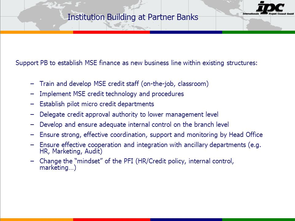 Institution Building at Partner Banks Support PB to establish MSE finance as new business line within existing structures: –Train and develop MSE credit staff (on-the-job, classroom) –Implement MSE credit technology and procedures –Establish pilot micro credit departments –Delegate credit approval authority to lower management level –Develop and ensure adequate internal control on the branch level –Ensure strong, effective coordination, support and monitoring by Head Office –Ensure effective cooperation and integration with ancillary departments (e.g.