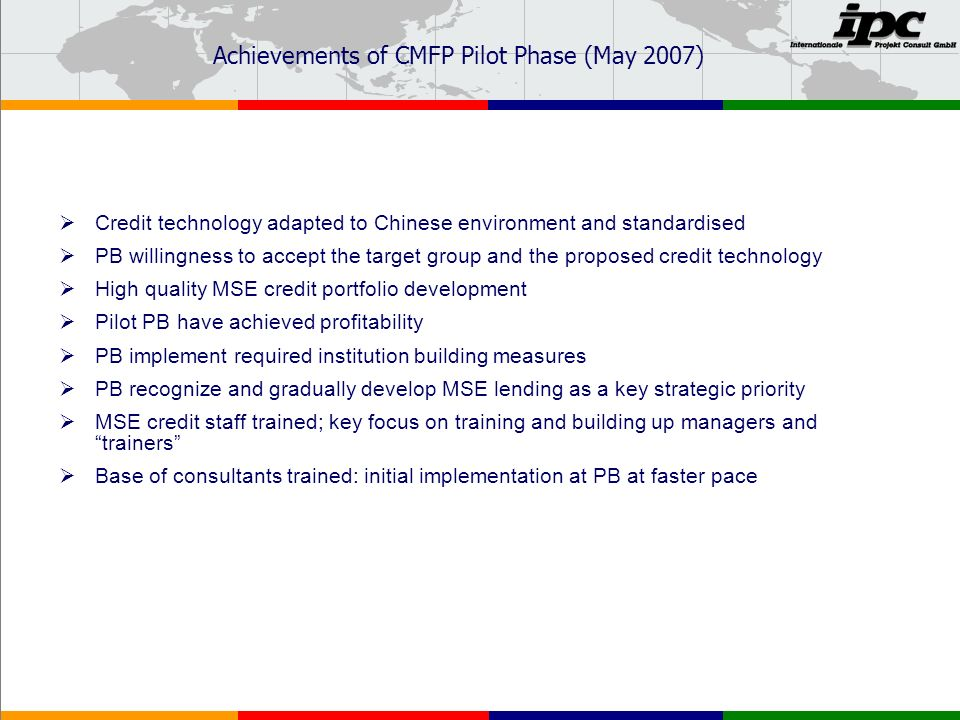 Achievements of CMFP Pilot Phase (May 2007) Credit technology adapted to Chinese environment and standardised PB willingness to accept the target group and the proposed credit technology High quality MSE credit portfolio development Pilot PB have achieved profitability PB implement required institution building measures PB recognize and gradually develop MSE lending as a key strategic priority MSE credit staff trained; key focus on training and building up managers and trainers Base of consultants trained: initial implementation at PB at faster pace