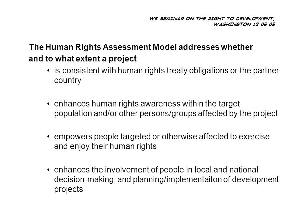 WB SEMINAR ON THE RIGHT TO DEVELOPMENT, WASHINGTON 12 05 05 The Human Rights Assessment Model addresses whether and to what extent a project is consistent with human rights treaty obligations or the partner country enhances human rights awareness within the target population and/or other persons/groups affected by the project empowers people targeted or otherwise affected to exercise and enjoy their human rights enhances the involvement of people in local and national decision-making, and planning/implementaiton of development projects