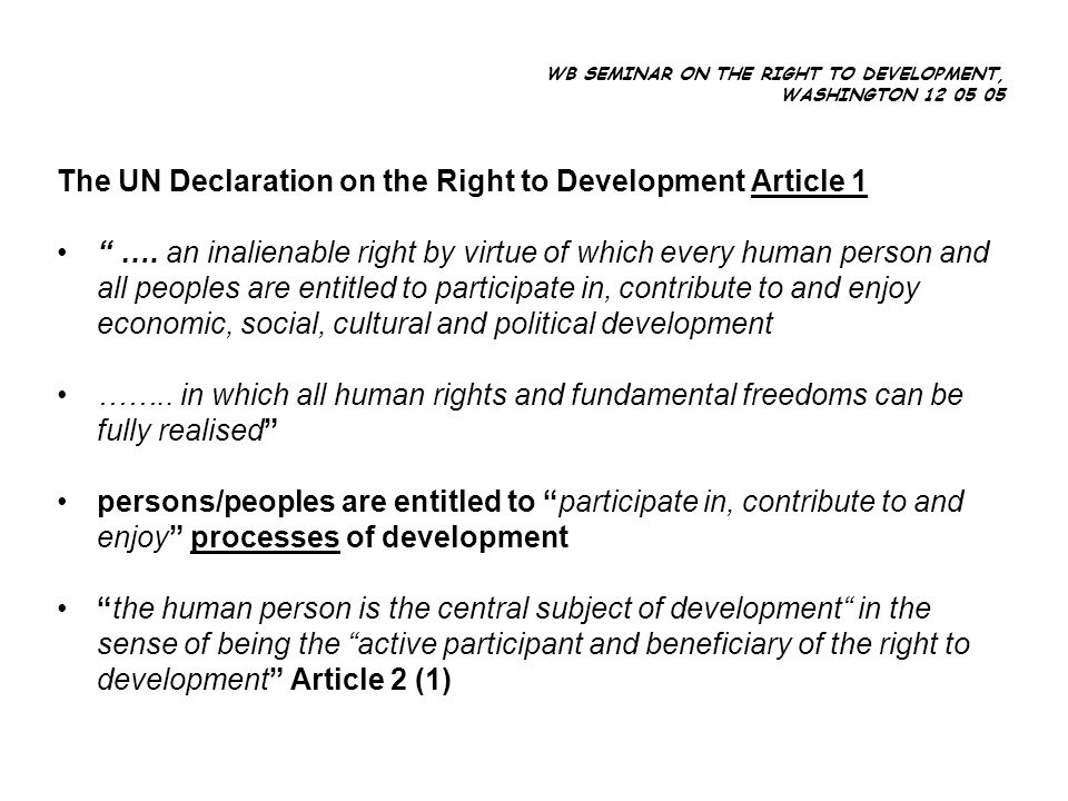 WB SEMINAR ON THE RIGHT TO DEVELOPMENT, WASHINGTON 12 05 05 The UN Declaration on the Right to Development Article 1 ….