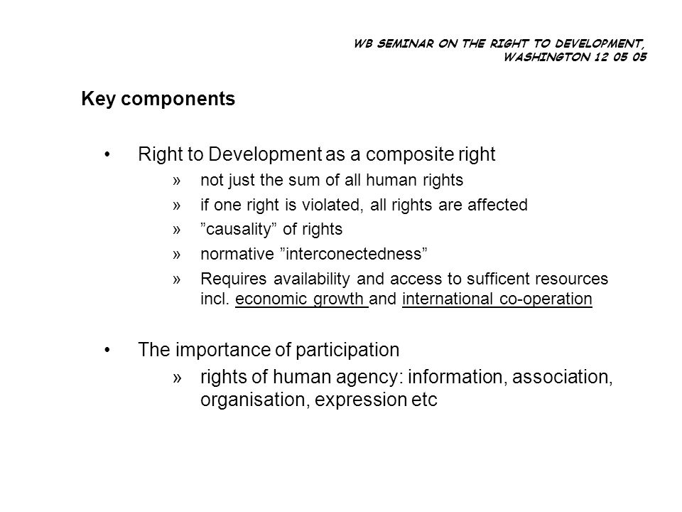WB SEMINAR ON THE RIGHT TO DEVELOPMENT, WASHINGTON 12 05 05 Key components Right to Development as a composite right »not just the sum of all human rights »if one right is violated, all rights are affected »causality of rights »normative interconectedness »Requires availability and access to sufficent resources incl.