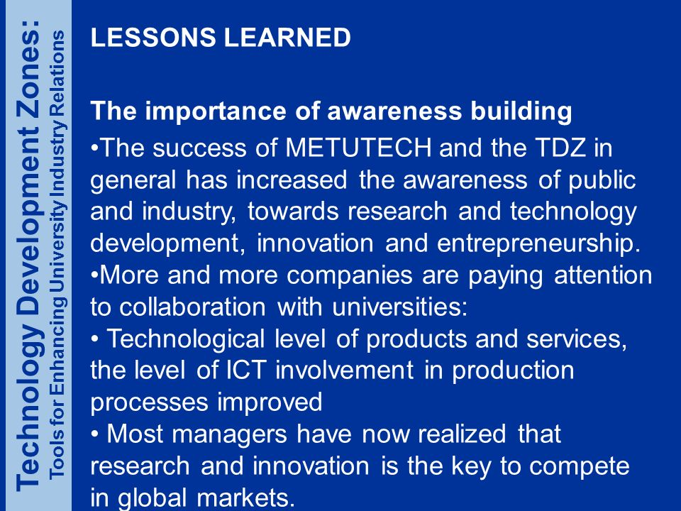 LESSONS LEARNED The importance of awareness building The success of METUTECH and the TDZ in general has increased the awareness of public and industry, towards research and technology development, innovation and entrepreneurship.