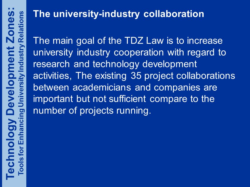 The university-industry collaboration The main goal of the TDZ Law is to increase university industry cooperation with regard to research and technology development activities, The existing 35 project collaborations between academicians and companies are important but not sufficient compare to the number of projects running.