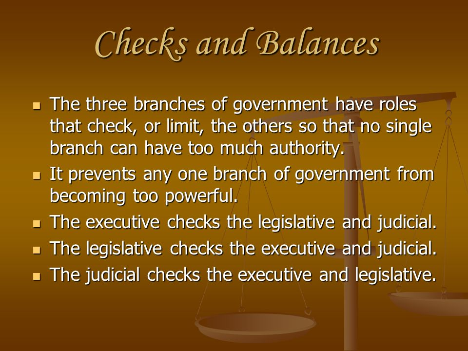 Checks and Balances The three branches of government have roles that check, or limit, the others so that no single branch can have too much authority.