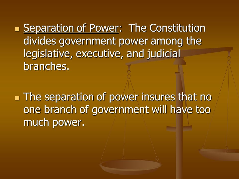 Separation of Power: The Constitution divides government power among the legislative, executive, and judicial branches. Separation of Power: The Const