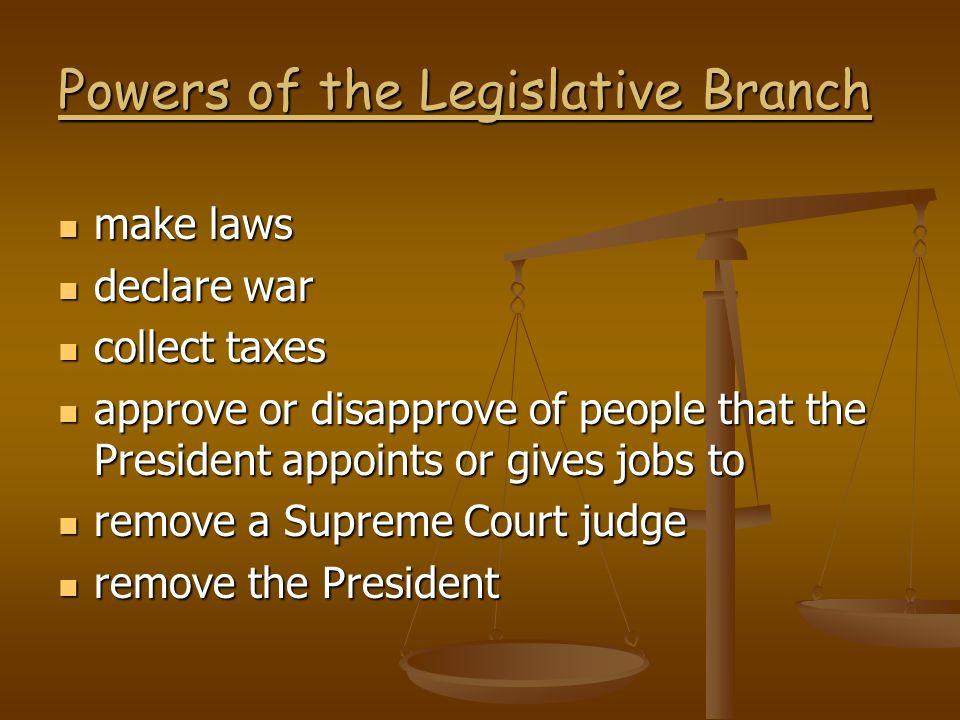 Powers of the Legislative Branch make laws make laws declare war declare war collect taxes collect taxes approve or disapprove of people that the Pres