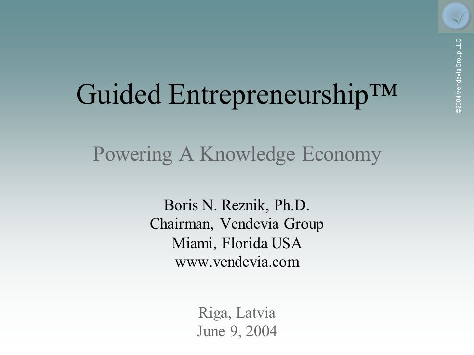 ©2004 Vendevia Group LLC Riga, Latvia June 9, 2004 Guided Entrepreneurship Powering A Knowledge Economy Boris N.
