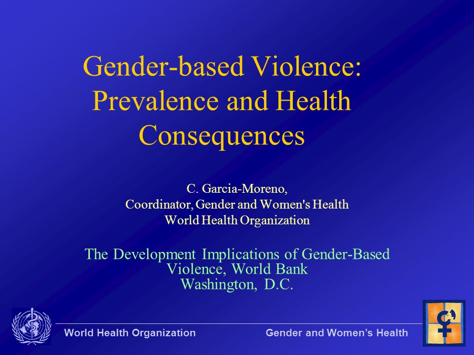 World Health Organization Gender and Womens Health Gender-based Violence: Prevalence and Health Consequences C. Garcia-Moreno, Coordinator, Gender and