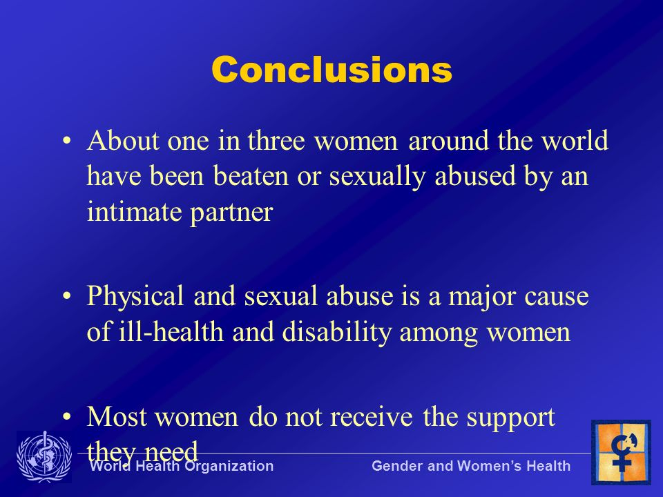 World Health Organization Gender and Womens Health Conclusions About one in three women around the world have been beaten or sexually abused by an int