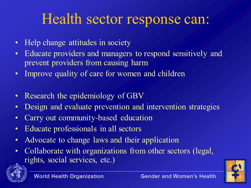 World Health Organization Gender and Womens Health Health sector response can: Help change attitudes in society Educate providers and managers to resp