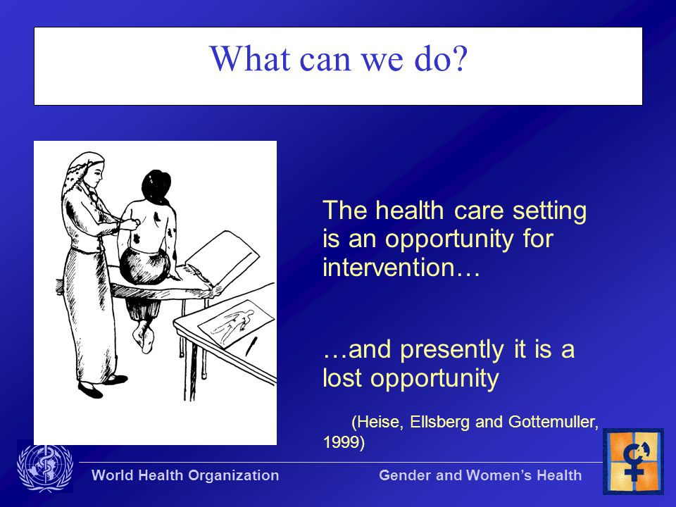 World Health Organization Gender and Womens Health What can we do? The health care setting is an opportunity for intervention… …and presently it is a