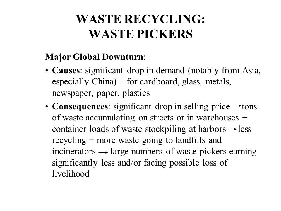 WASTE RECYCLING: WASTE PICKERS Major Global Downturn: Causes: significant drop in demand (notably from Asia, especially China) – for cardboard, glass, metals, newspaper, paper, plastics Consequences: significant drop in selling price tons of waste accumulating on streets or in warehouses + container loads of waste stockpiling at harbors less recycling + more waste going to landfills and incinerators large numbers of waste pickers earning significantly less and/or facing possible loss of livelihood