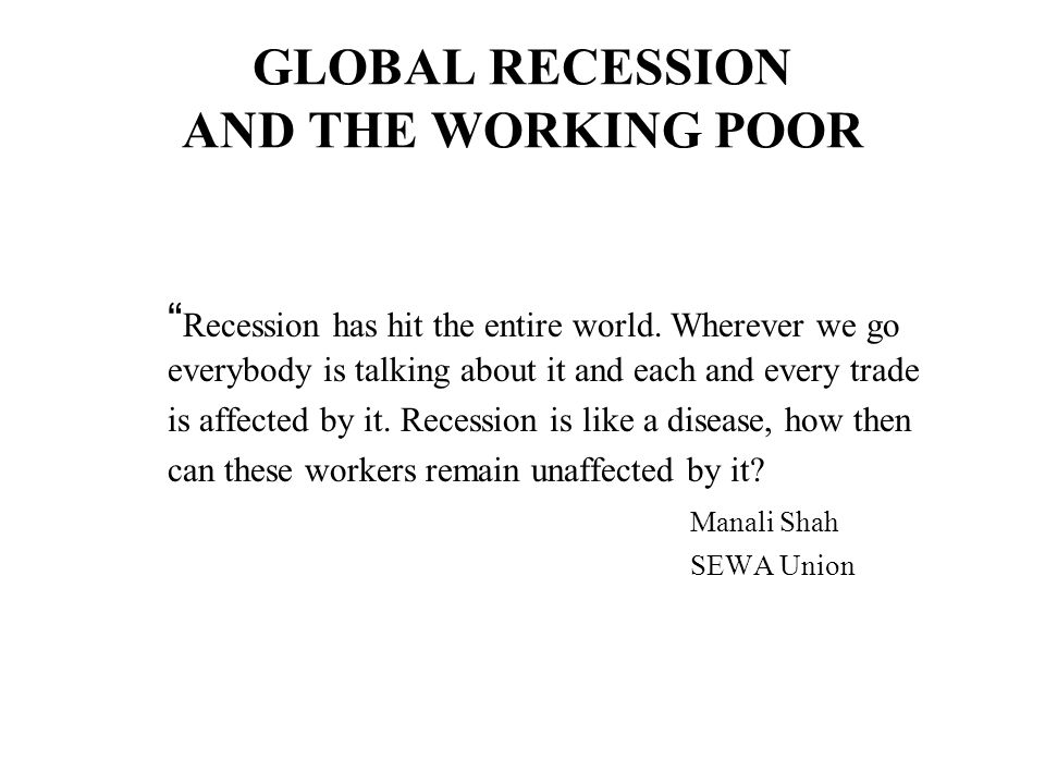 GLOBAL RECESSION AND THE WORKING POOR Recession has hit the entire world.