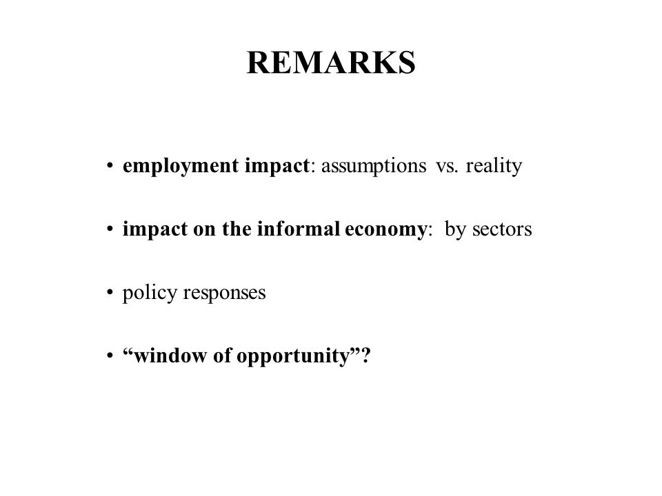 IMPACT OF GLOBAL RECESSION ON THE INFORMAL ECONOMY Smaller-and-Smaller Slivers of a Shrinking Pie once-formal workers + unemployed + underemployed seek work in the informal economy over-crowding in already highly competitive informal markets downturns within the informal economy more and more workers competing for their sliver of a shrinking informal economy pie no cushion for the working poor further impoverishment of the working poor