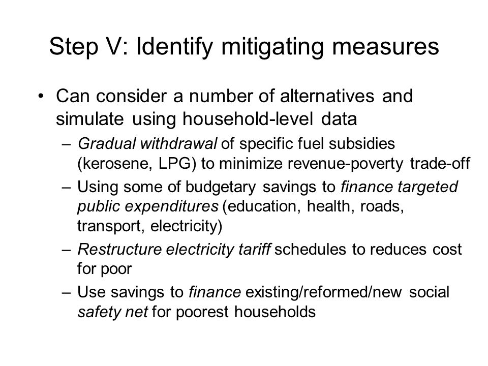 Step V: Identify mitigating measures Can consider a number of alternatives and simulate using household-level data –Gradual withdrawal of specific fuel subsidies (kerosene, LPG) to minimize revenue-poverty trade-off –Using some of budgetary savings to finance targeted public expenditures (education, health, roads, transport, electricity) –Restructure electricity tariff schedules to reduces cost for poor –Use savings to finance existing/reformed/new social safety net for poorest households
