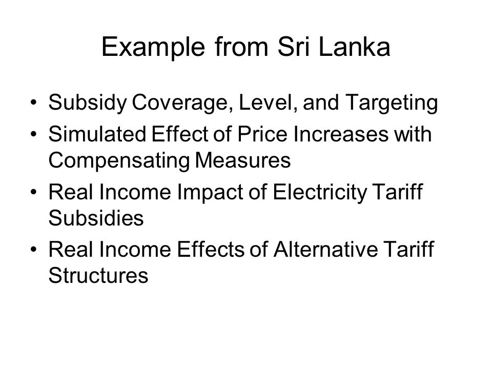 Example from Sri Lanka Subsidy Coverage, Level, and Targeting Simulated Effect of Price Increases with Compensating Measures Real Income Impact of Electricity Tariff Subsidies Real Income Effects of Alternative Tariff Structures