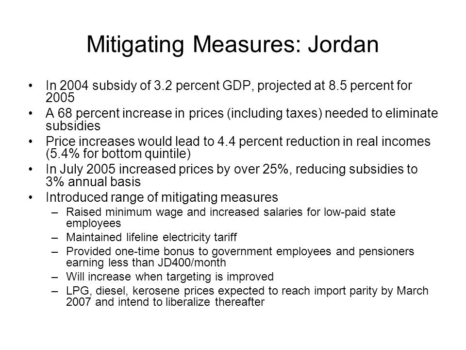Mitigating Measures: Jordan In 2004 subsidy of 3.2 percent GDP, projected at 8.5 percent for 2005 A 68 percent increase in prices (including taxes) needed to eliminate subsidies Price increases would lead to 4.4 percent reduction in real incomes (5.4% for bottom quintile) In July 2005 increased prices by over 25%, reducing subsidies to 3% annual basis Introduced range of mitigating measures –Raised minimum wage and increased salaries for low-paid state employees –Maintained lifeline electricity tariff –Provided one-time bonus to government employees and pensioners earning less than JD400/month –Will increase when targeting is improved –LPG, diesel, kerosene prices expected to reach import parity by March 2007 and intend to liberalize thereafter