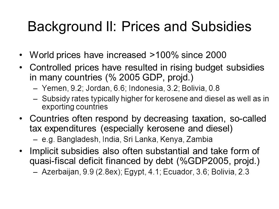 Background II: Prices and Subsidies World prices have increased >100% since 2000 Controlled prices have resulted in rising budget subsidies in many countries (% 2005 GDP, projd.) –Yemen, 9.2; Jordan, 6.6; Indonesia, 3.2; Bolivia, 0.8 –Subsidy rates typically higher for kerosene and diesel as well as in exporting countries Countries often respond by decreasing taxation, so-called tax expenditures (especially kerosene and diesel) –e.g.