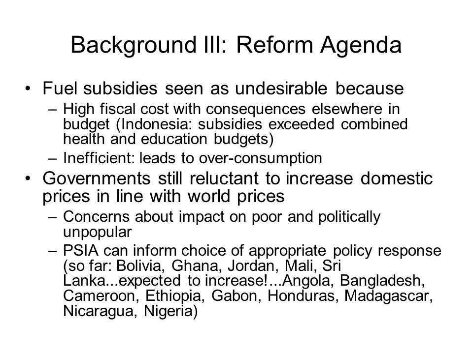 Background III: Reform Agenda Fuel subsidies seen as undesirable because –High fiscal cost with consequences elsewhere in budget (Indonesia: subsidies exceeded combined health and education budgets) –Inefficient: leads to over-consumption Governments still reluctant to increase domestic prices in line with world prices –Concerns about impact on poor and politically unpopular –PSIA can inform choice of appropriate policy response (so far: Bolivia, Ghana, Jordan, Mali, Sri Lanka...expected to increase!...Angola, Bangladesh, Cameroon, Ethiopia, Gabon, Honduras, Madagascar, Nicaragua, Nigeria)