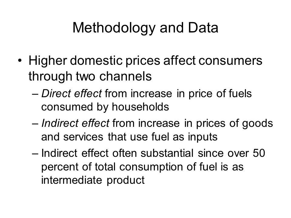 Methodology and Data Higher domestic prices affect consumers through two channels –Direct effect from increase in price of fuels consumed by households –Indirect effect from increase in prices of goods and services that use fuel as inputs –Indirect effect often substantial since over 50 percent of total consumption of fuel is as intermediate product