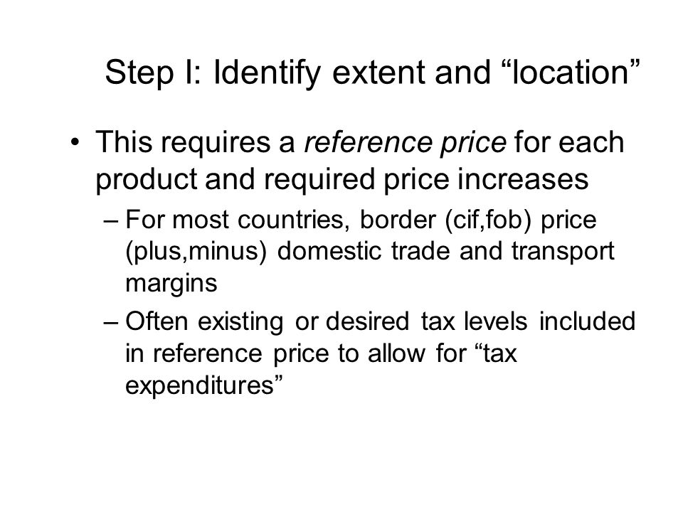 Step I: Identify extent and location This requires a reference price for each product and required price increases –For most countries, border (cif,fob) price (plus,minus) domestic trade and transport margins –Often existing or desired tax levels included in reference price to allow for tax expenditures