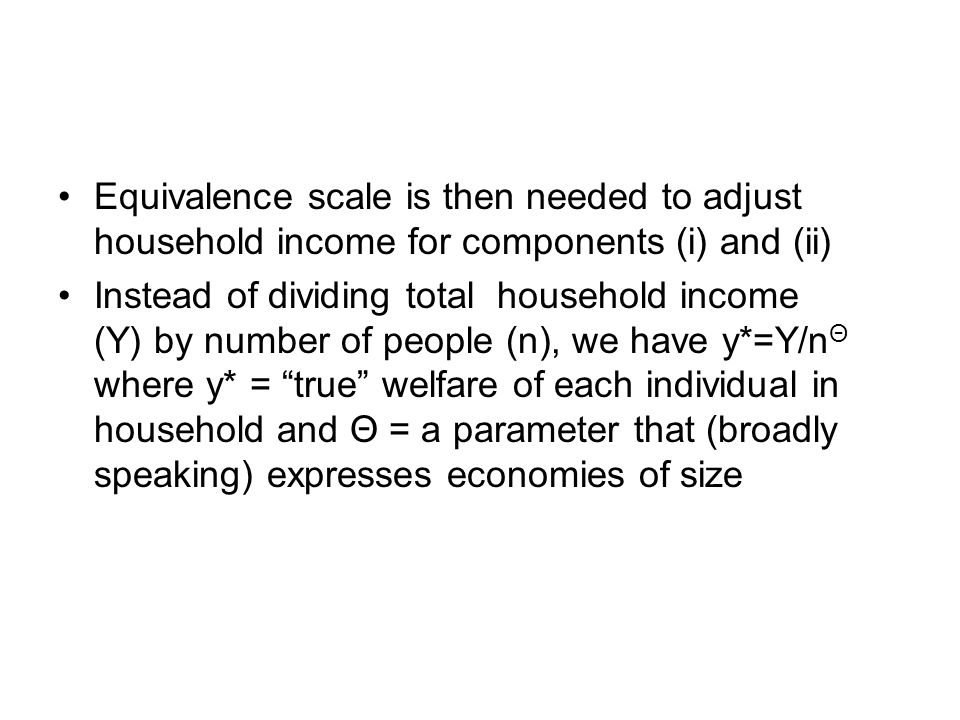 Equivalence scale is then needed to adjust household income for components (i) and (ii) Instead of dividing total household income (Y) by number of pe