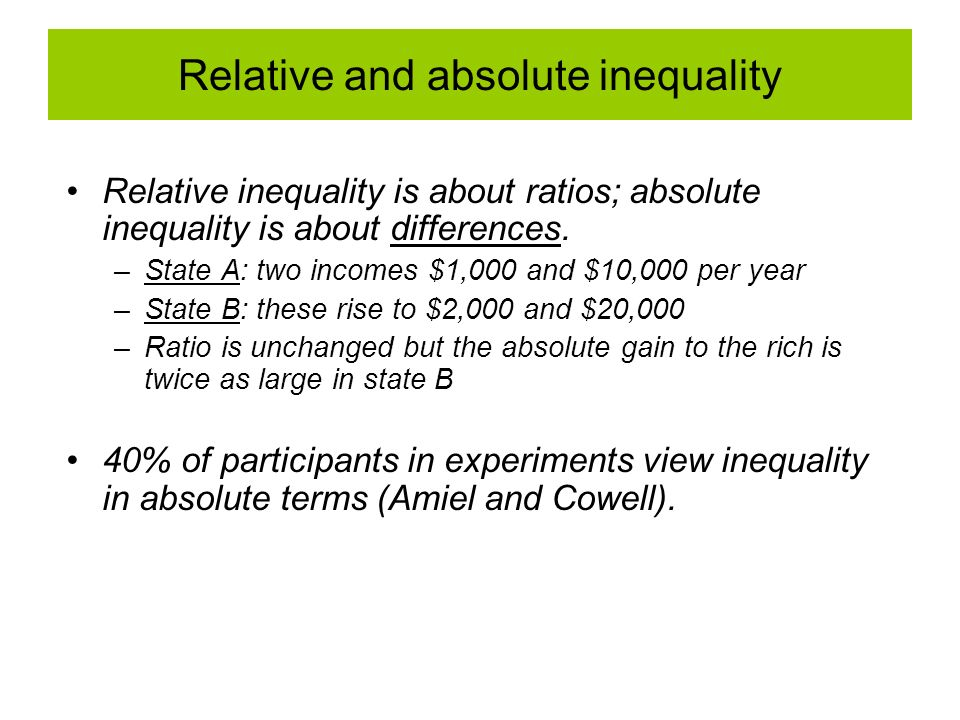 Relative inequality is about ratios; absolute inequality is about differences. –State A: two incomes $1,000 and $10,000 per year –State B: these rise