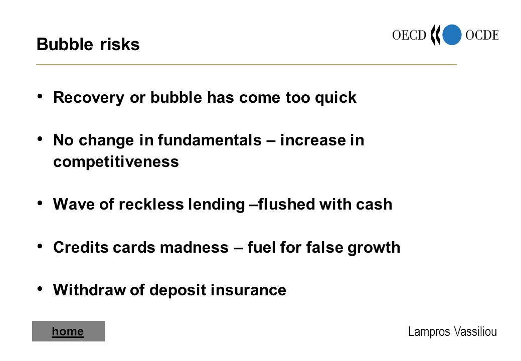 Lampros Vassiliou Bubble risks Recovery or bubble has come too quick No change in fundamentals – increase in competitiveness Wave of reckless lending –flushed with cash Credits cards madness – fuel for false growth Withdraw of deposit insurance home