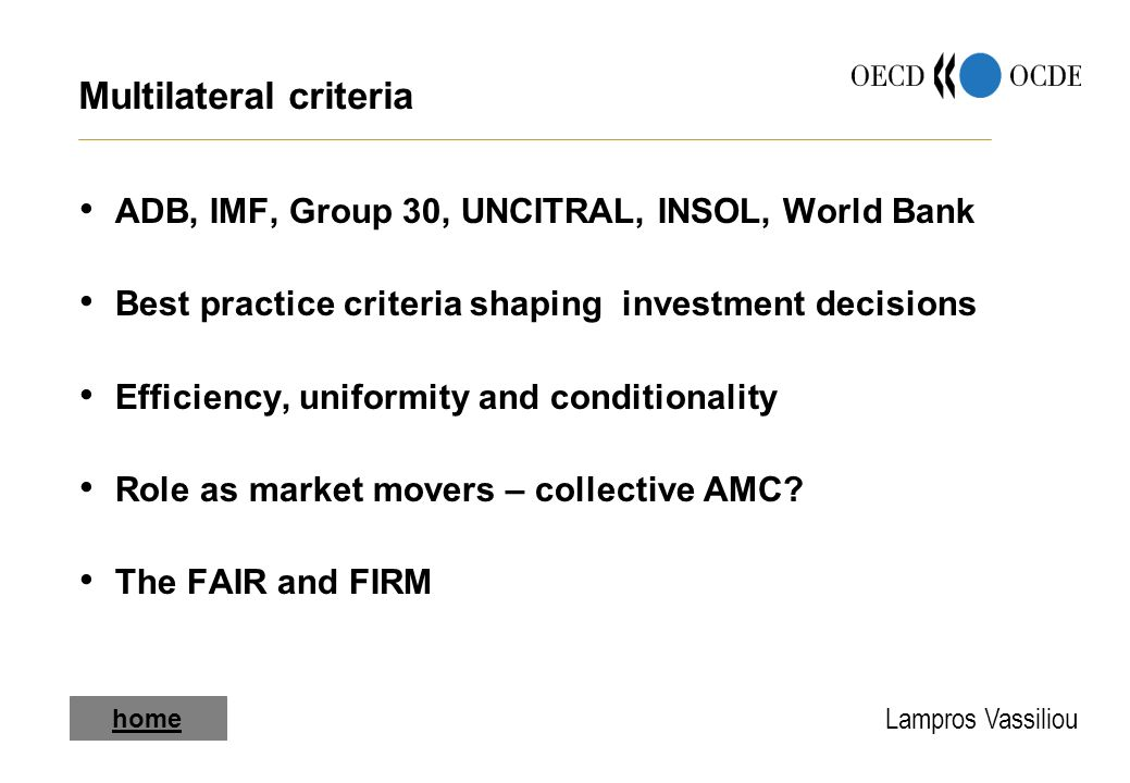 Lampros Vassiliou home Multilateral criteria ADB, IMF, Group 30, UNCITRAL, INSOL, World Bank Best practice criteria shaping investment decisions Efficiency, uniformity and conditionality Role as market movers – collective AMC.